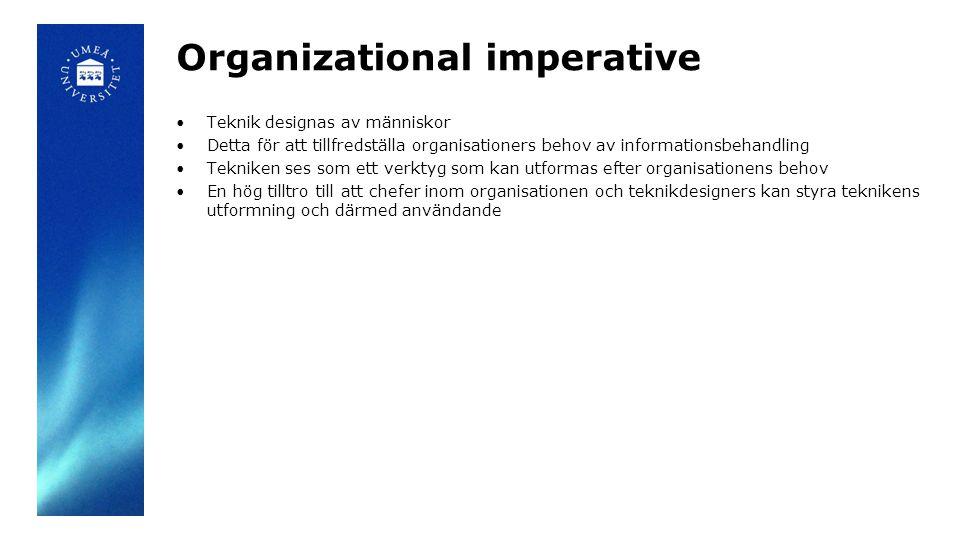 Organizational imperative Teknik designas av människor Detta för att tillfredställa organisationers behov av informationsbehandling Tekniken ses som e