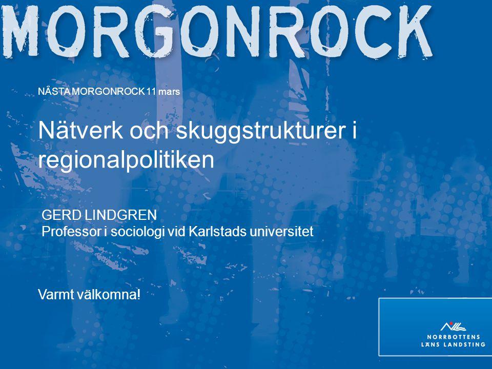 NÄSTA MORGONROCK 11 mars Nätverk och skuggstrukturer i regionalpolitiken GERD LINDGREN Professor i sociologi vid Karlstads universitet Varmt välkomna!