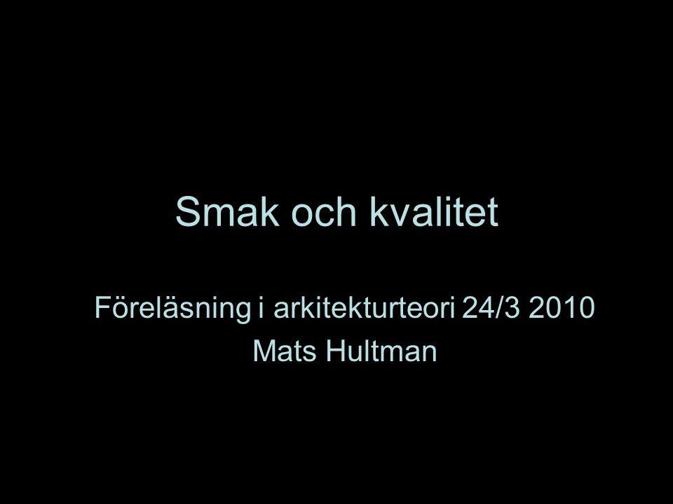 Smak och kvalitet Föreläsning i arkitekturteori 24/3 2010 Mats Hultman