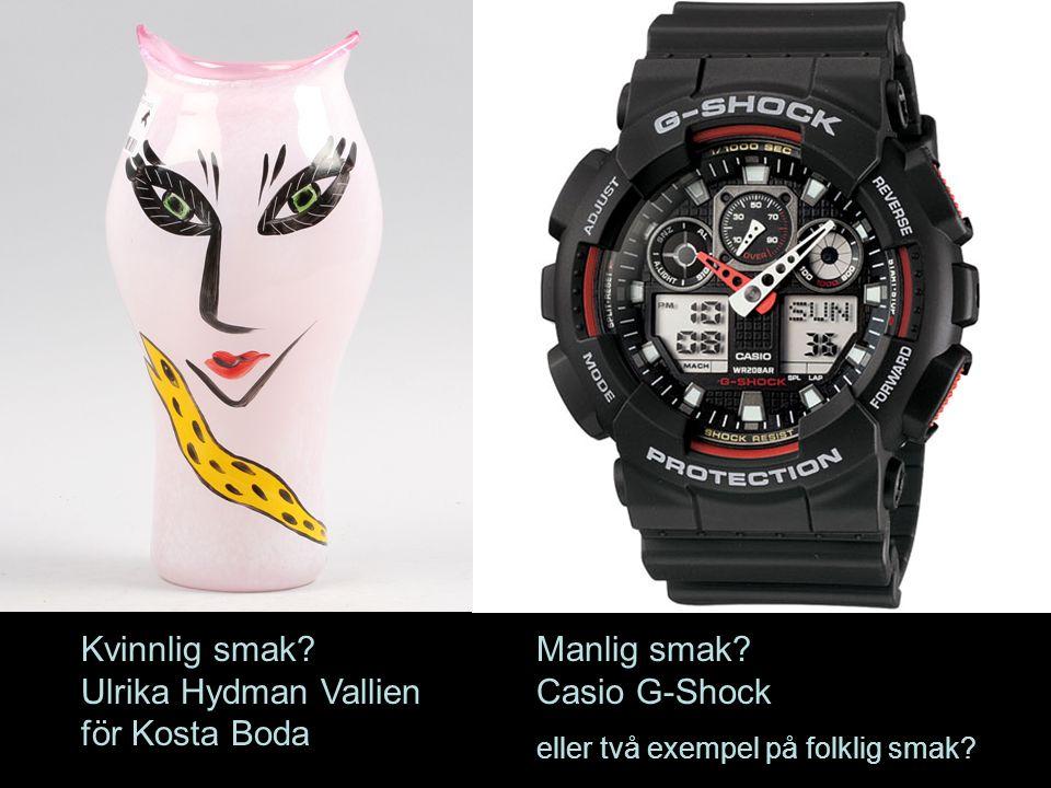 Kvinnlig smak? Ulrika Hydman Vallien för Kosta Boda Manlig smak? Casio G-Shock eller två exempel på folklig smak?