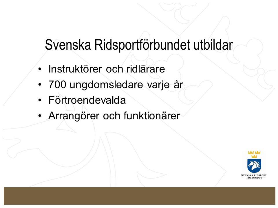 Svenska Ridsportförbundet utbildar Instruktörer och ridlärare 700 ungdomsledare varje år Förtroendevalda Arrangörer och funktionärer