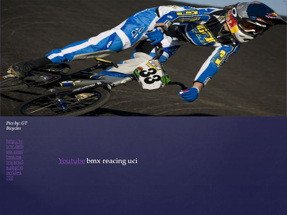 YoutubeYoutube bmx reacing uci Pics by: GT Bicycles http://w ww.fatb mx.com/ bmx/ne ws/articl e.php?st oryid=4 700