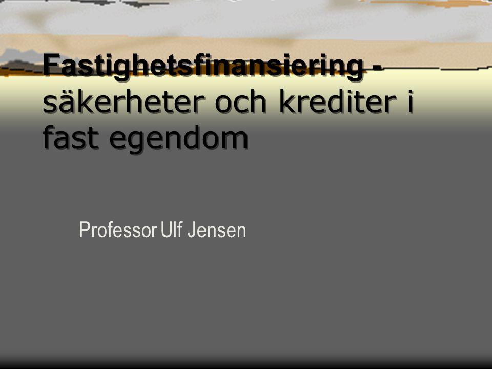 Fastighetsfinansiering - säkerheter och krediter i fast egendom Professor Ulf Jensen