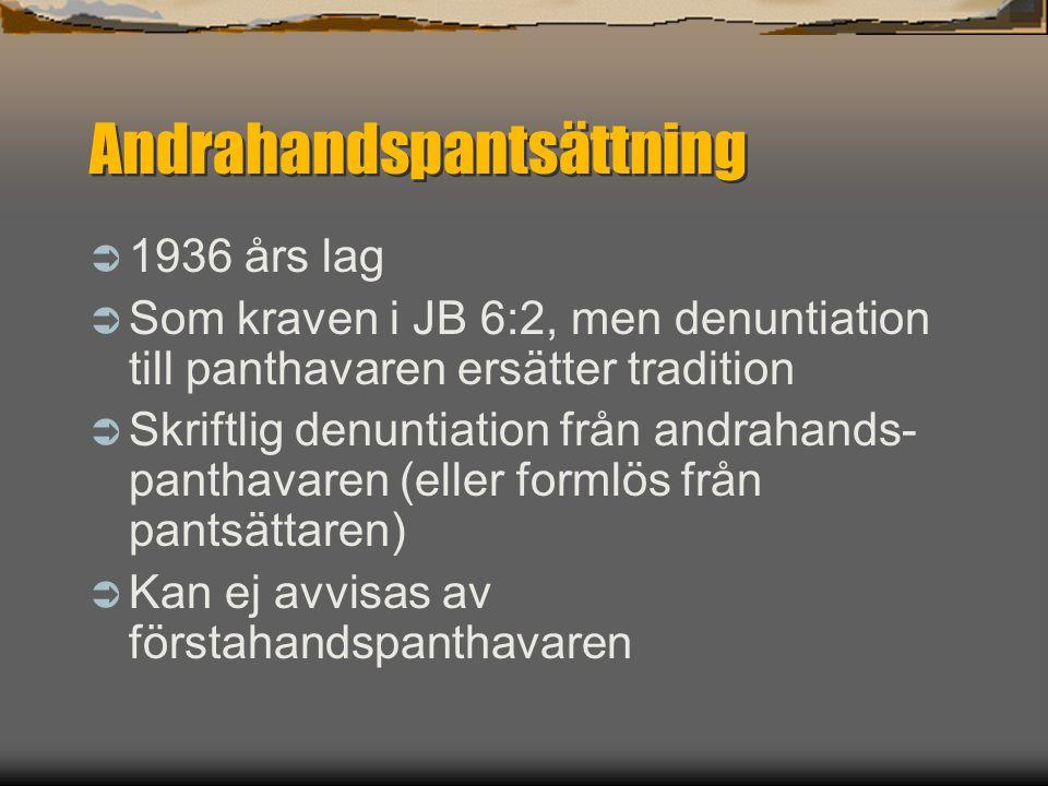 Andrahandspantsättning  1936 års lag  Som kraven i JB 6:2, men denuntiation till panthavaren ersätter tradition  Skriftlig denuntiation från andrah