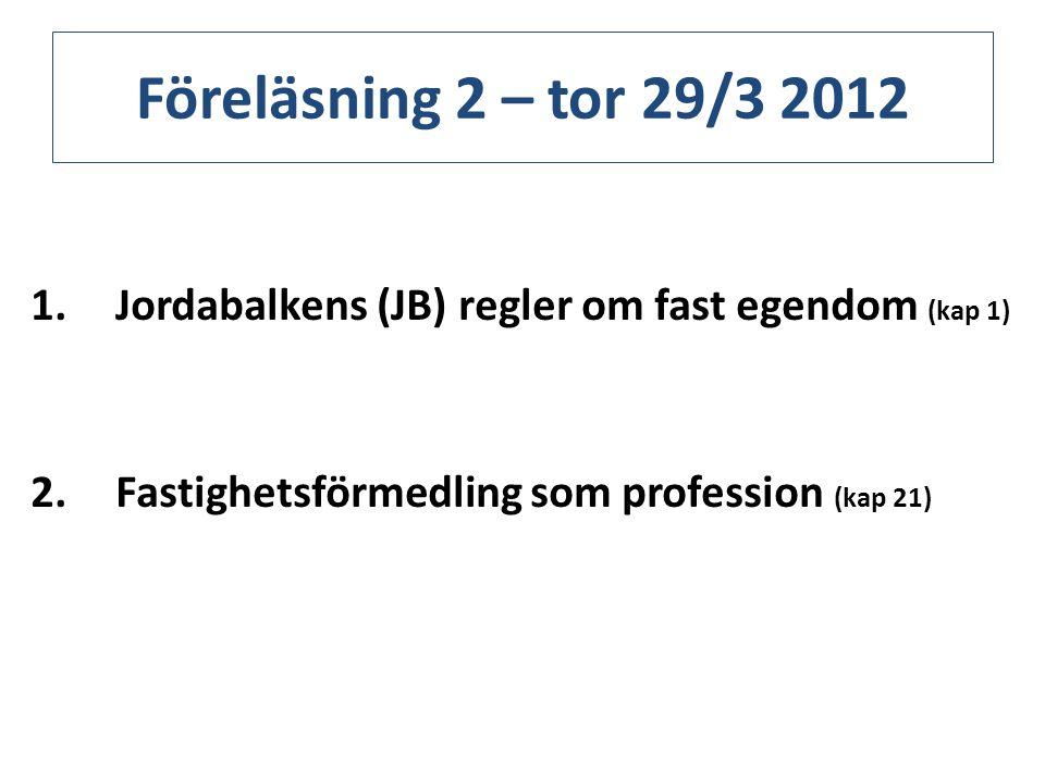 Föreläsning 2 – tor 29/3 2012 1.Jordabalkens (JB) regler om fast egendom (kap 1) 2.Fastighetsförmedling som profession (kap 21)