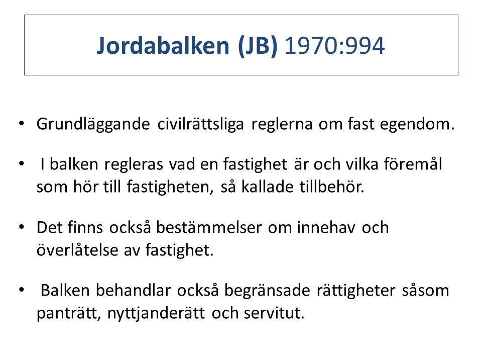 Jordabalken (JB) 1970:994 Grundläggande civilrättsliga reglerna om fast egendom.