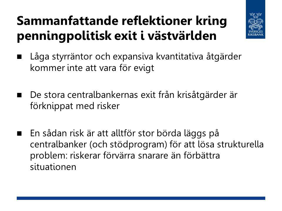 Sammanfattande reflektioner kring penningpolitisk exit i västvärlden Låga styrräntor och expansiva kvantitativa åtgärder kommer inte att vara för evigt De stora centralbankernas exit från krisåtgärder är förknippat med risker En sådan risk är att alltför stor börda läggs på centralbanker (och stödprogram) för att lösa strukturella problem: riskerar förvärra snarare än förbättra situationen