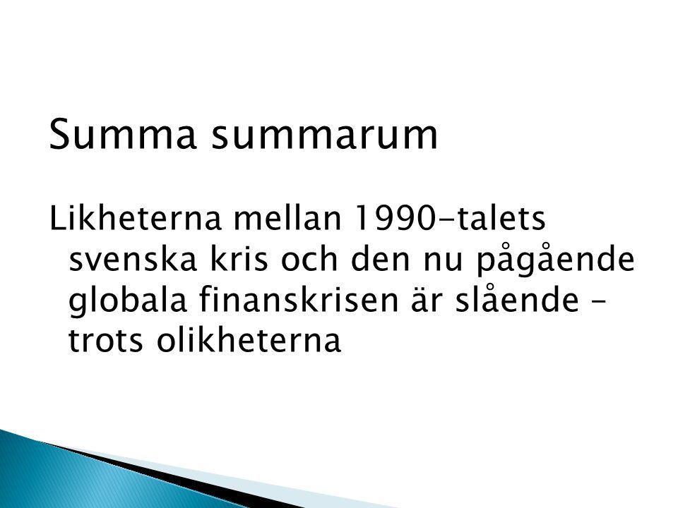 Summa summarum Likheterna mellan 1990-talets svenska kris och den nu pågående globala finanskrisen är slående – trots olikheterna
