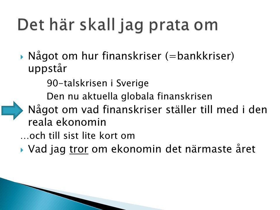  Något om hur finanskriser (=bankkriser) uppstår 90-talskrisen i Sverige Den nu aktuella globala finanskrisen  Något om vad finanskriser ställer till med i den reala ekonomin …och till sist lite kort om  Vad jag tror om ekonomin det närmaste året