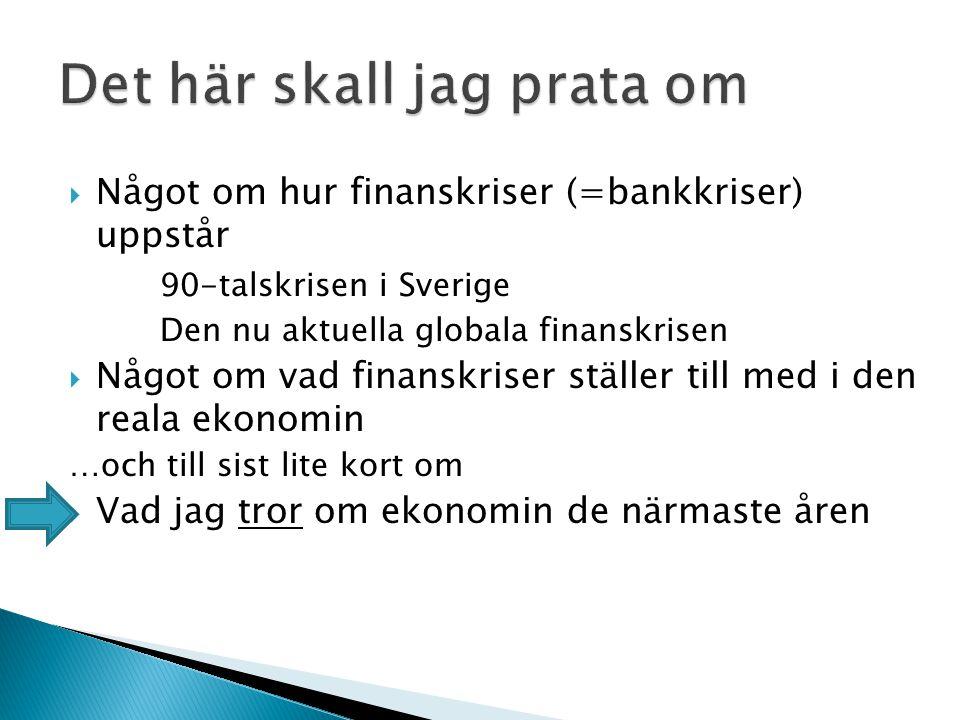  Något om hur finanskriser (=bankkriser) uppstår 90-talskrisen i Sverige Den nu aktuella globala finanskrisen  Något om vad finanskriser ställer till med i den reala ekonomin …och till sist lite kort om  Vad jag tror om ekonomin de närmaste åren