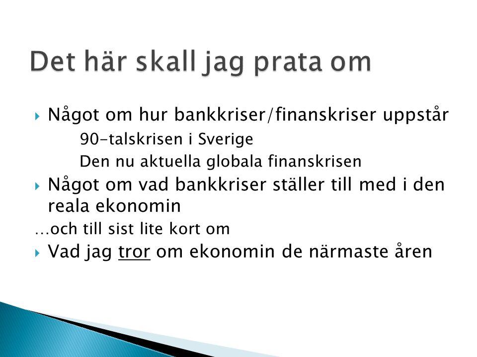  Något om hur bankkriser/finanskriser uppstår 90-talskrisen i Sverige Den nu aktuella globala finanskrisen  Något om vad bankkriser ställer till med i den reala ekonomin …och till sist lite kort om  Vad jag tror om ekonomin de närmaste åren