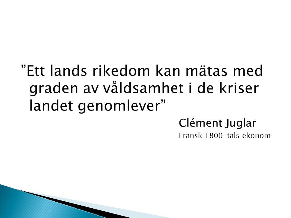 """""""Ett lands rikedom kan mätas med graden av våldsamhet i de kriser landet genomlever"""" Clément Juglar Fransk 1800-tals ekonom"""