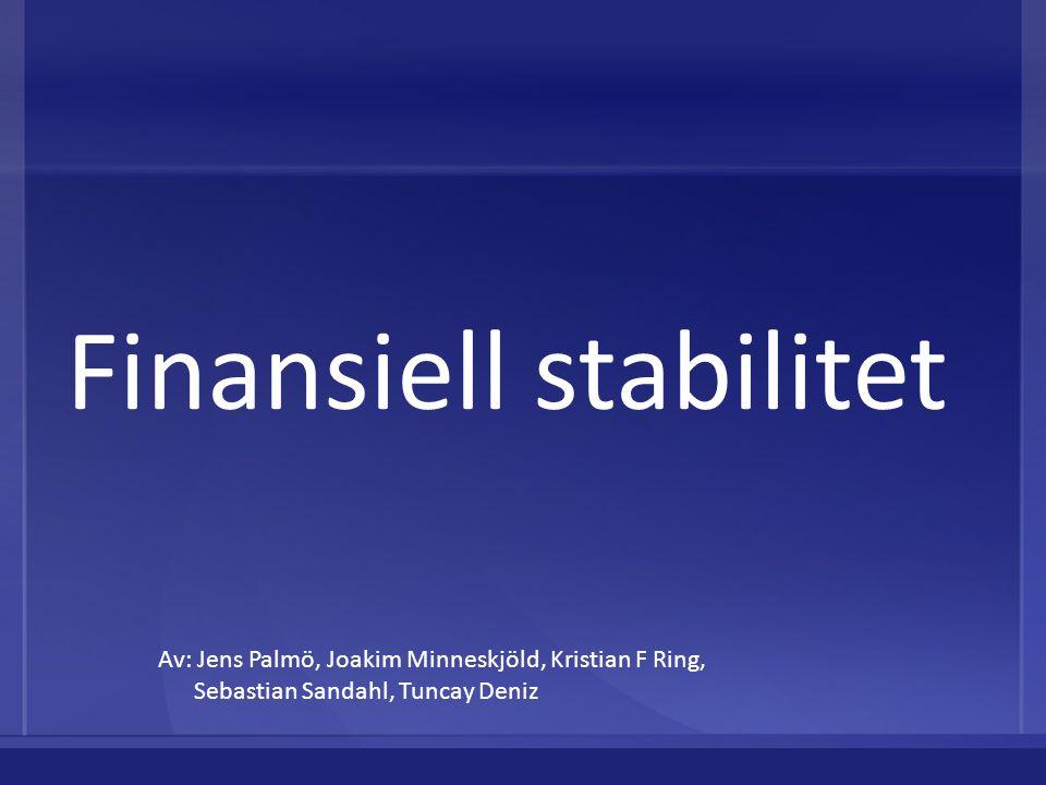 Finansiell stabilitet Av: Jens Palmö, Joakim Minneskjöld, Kristian F Ring, Sebastian Sandahl, Tuncay Deniz