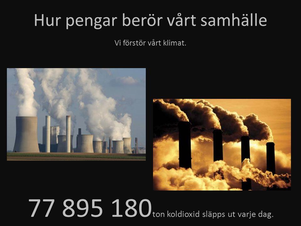 Hur pengar berör vårt samhälle Vi förstör vårt klimat. 77 895 180 ton koldioxid släpps ut varje dag.