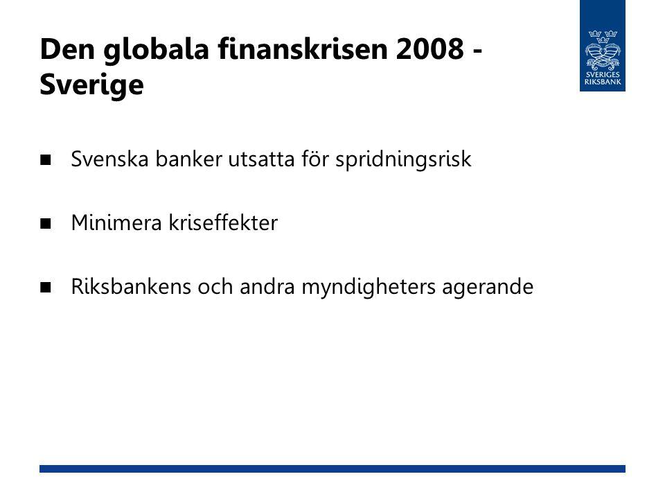 Den globala finanskrisen 2008 - Sverige Svenska banker utsatta för spridningsrisk Minimera kriseffekter Riksbankens och andra myndigheters agerande