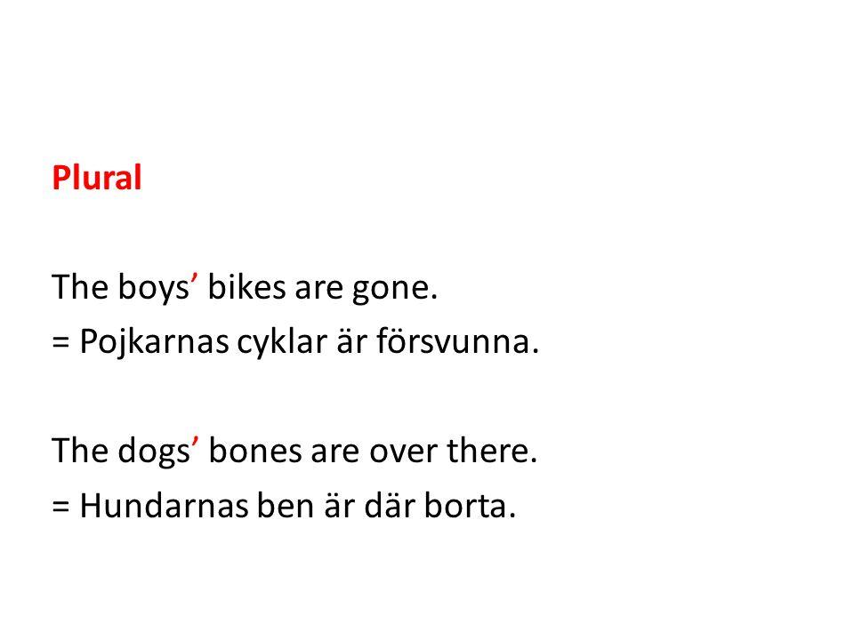 Plural The boys' bikes are gone. = Pojkarnas cyklar är försvunna. The dogs' bones are over there. = Hundarnas ben är där borta.