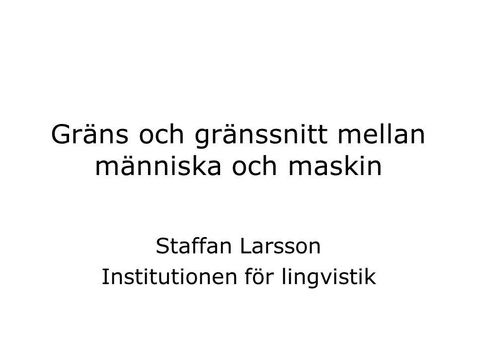 Gräns och gränssnitt mellan människa och maskin Staffan Larsson Institutionen för lingvistik