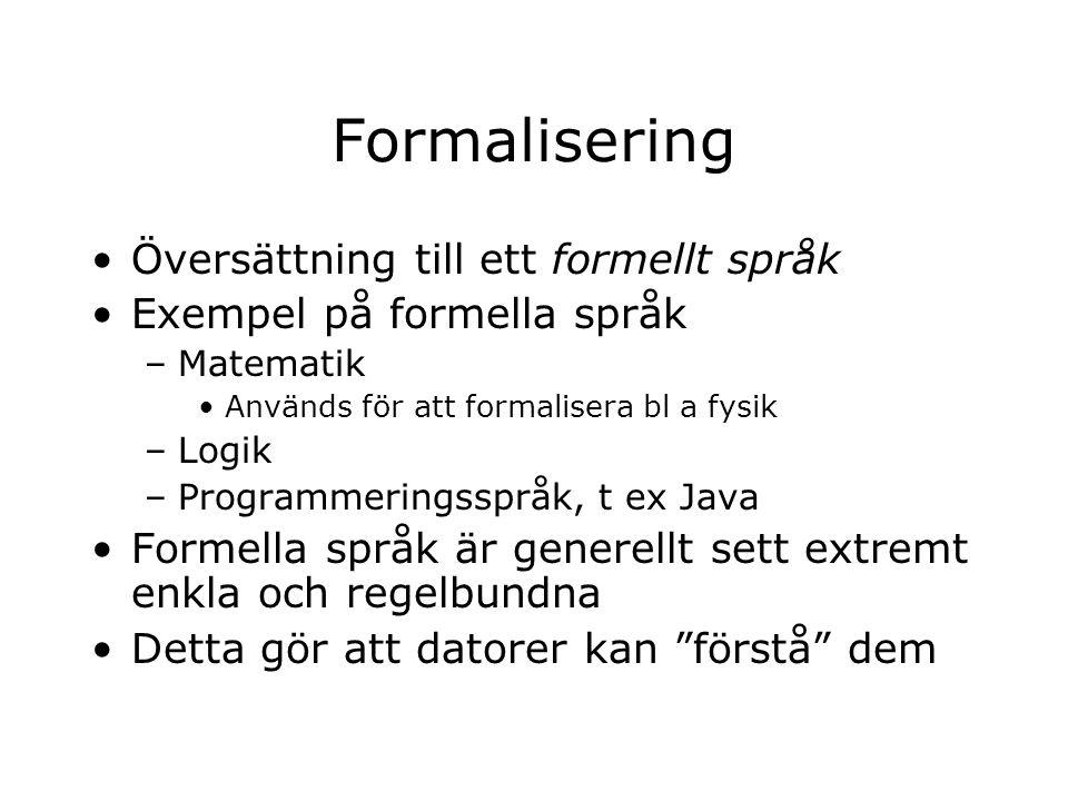 Formalisering Översättning till ett formellt språk Exempel på formella språk –Matematik Används för att formalisera bl a fysik –Logik –Programmeringsspråk, t ex Java Formella språk är generellt sett extremt enkla och regelbundna Detta gör att datorer kan förstå dem