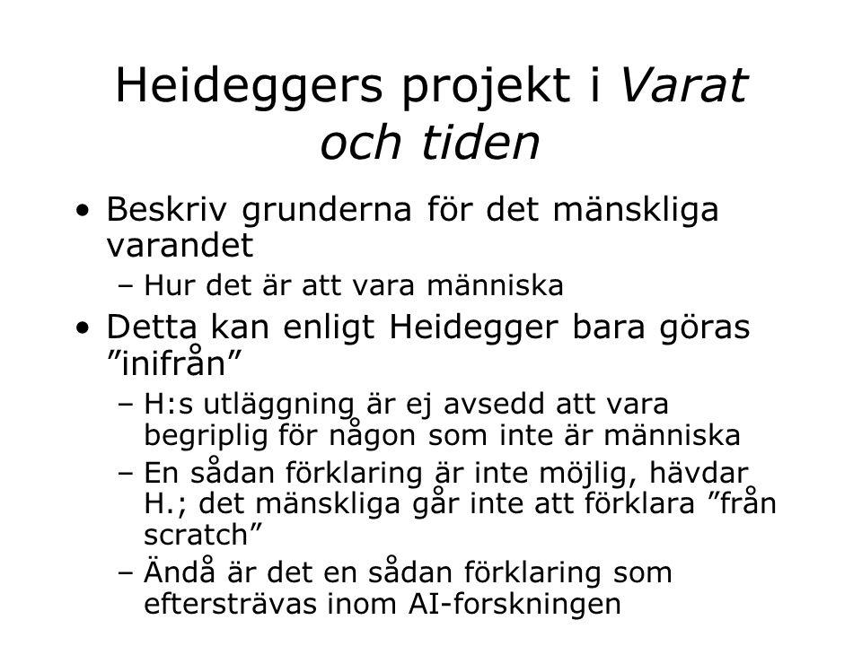 Heideggers projekt i Varat och tiden Beskriv grunderna för det mänskliga varandet –Hur det är att vara människa Detta kan enligt Heidegger bara göras inifrån –H:s utläggning är ej avsedd att vara begriplig för någon som inte är människa –En sådan förklaring är inte möjlig, hävdar H.; det mänskliga går inte att förklara från scratch –Ändå är det en sådan förklaring som eftersträvas inom AI-forskningen