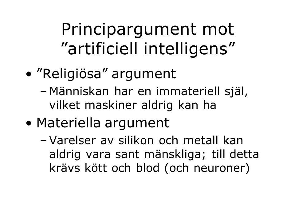 Principargument mot artificiell intelligens Religiösa argument –Människan har en immateriell själ, vilket maskiner aldrig kan ha Materiella argument –Varelser av silikon och metall kan aldrig vara sant mänskliga; till detta krävs kött och blod (och neuroner)