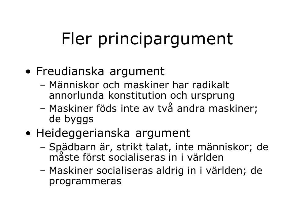 Fler principargument Freudianska argument –Människor och maskiner har radikalt annorlunda konstitution och ursprung –Maskiner föds inte av två andra maskiner; de byggs Heideggerianska argument –Spädbarn är, strikt talat, inte människor; de måste först socialiseras in i världen –Maskiner socialiseras aldrig in i världen; de programmeras