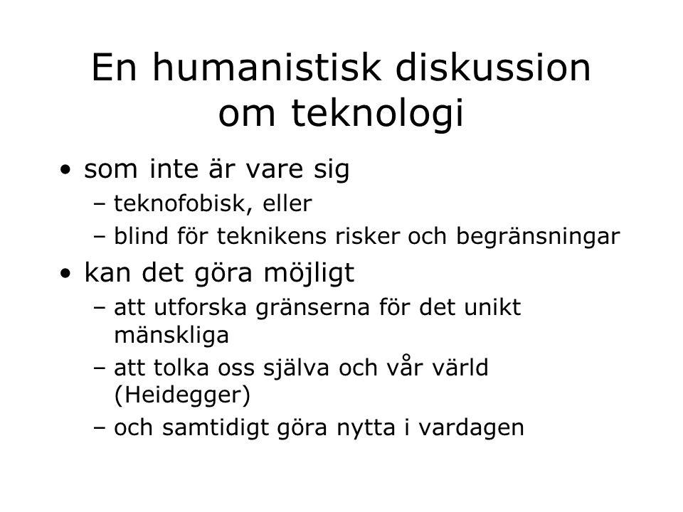 En humanistisk diskussion om teknologi som inte är vare sig –teknofobisk, eller –blind för teknikens risker och begränsningar kan det göra möjligt –att utforska gränserna för det unikt mänskliga –att tolka oss själva och vår värld (Heidegger) –och samtidigt göra nytta i vardagen