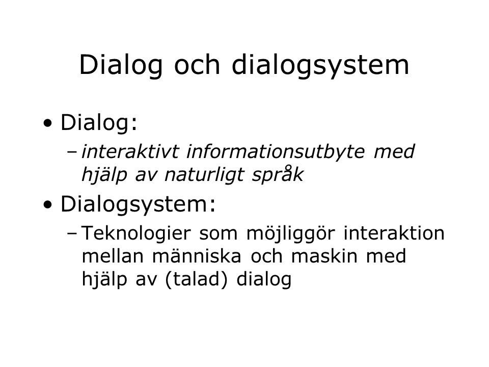 Dialog och dialogsystem Dialog: –interaktivt informationsutbyte med hjälp av naturligt språk Dialogsystem: –Teknologier som möjliggör interaktion mellan människa och maskin med hjälp av (talad) dialog