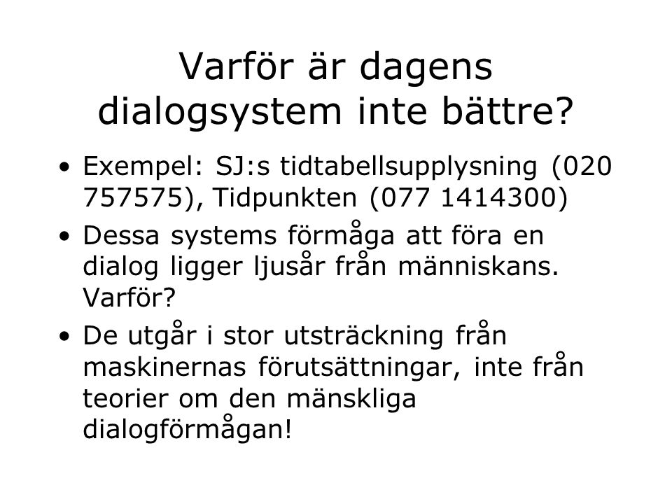Varför är dagens dialogsystem inte bättre? Exempel: SJ:s tidtabellsupplysning (020 757575), Tidpunkten (077 1414300) Dessa systems förmåga att föra en