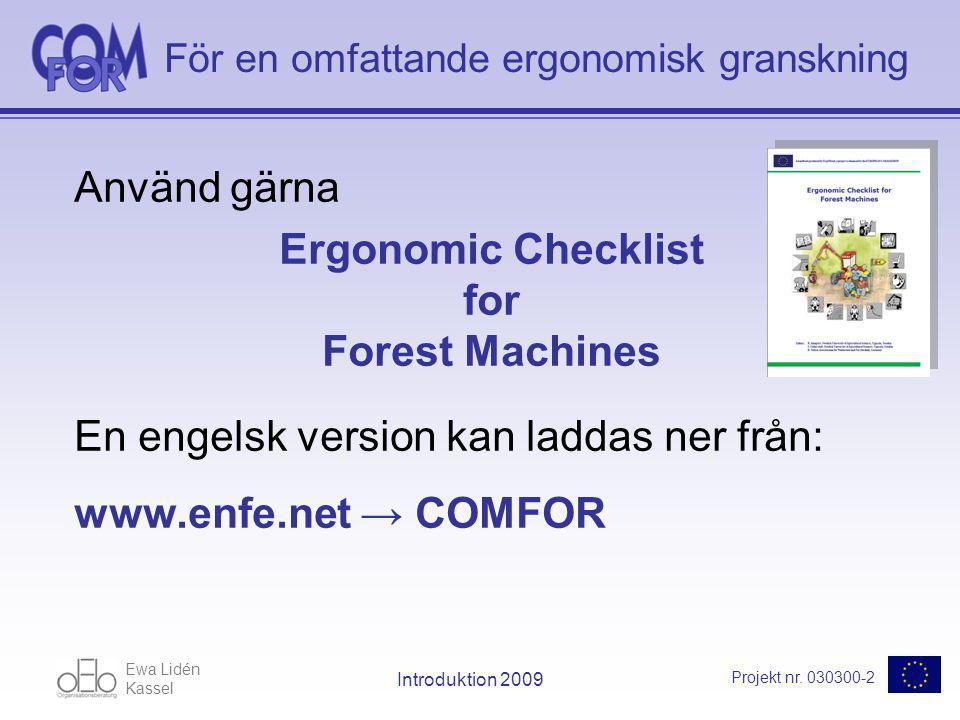 Ewa Lidén Kassel Projekt nr. 030300-2 Introduktion 2009 För en omfattande ergonomisk granskning Använd gärna Ergonomic Checklist for Forest Machines E