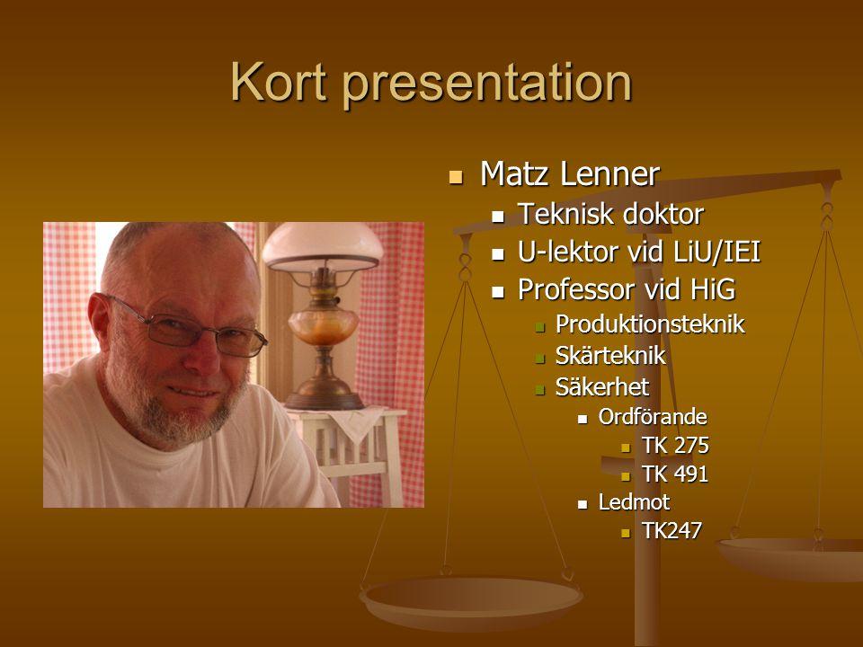 Kort presentation Matz Lenner Teknisk doktor U-lektor vid LiU/IEI Professor vid HiG Produktionsteknik Skärteknik Säkerhet Ordförande TK 275 TK 491 Led