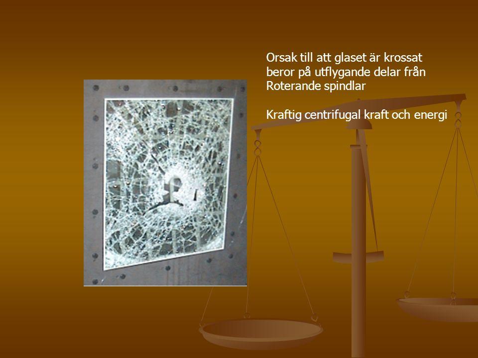 Orsak till att glaset är krossat beror på utflygande delar från Roterande spindlar Kraftig centrifugal kraft och energi