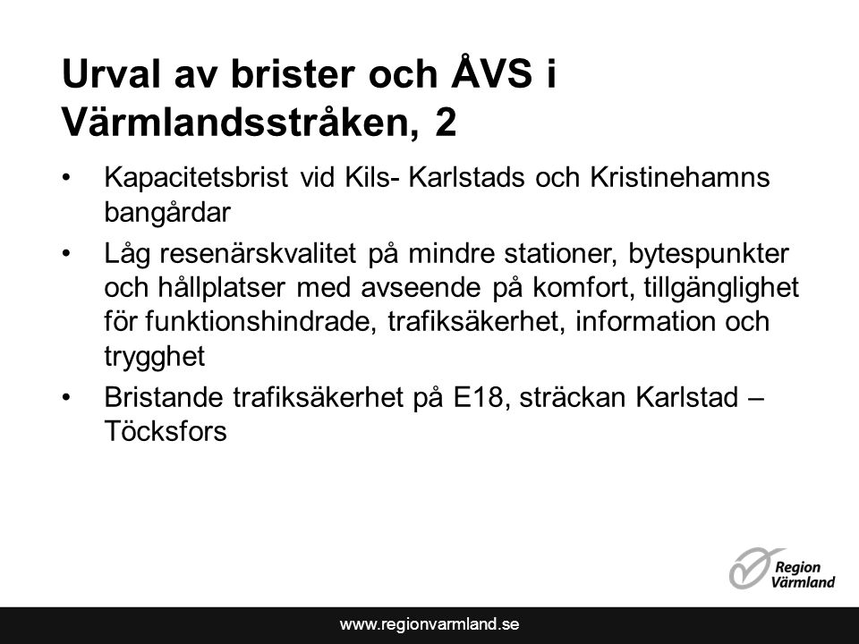Urval av brister och ÅVS i Värmlandsstråken, 2 Kapacitetsbrist vid Kils- Karlstads och Kristinehamns bangårdar Låg resenärskvalitet på mindre stationer, bytespunkter och hållplatser med avseende på komfort, tillgänglighet för funktionshindrade, trafiksäkerhet, information och trygghet Bristande trafiksäkerhet på E18, sträckan Karlstad – Töcksfors