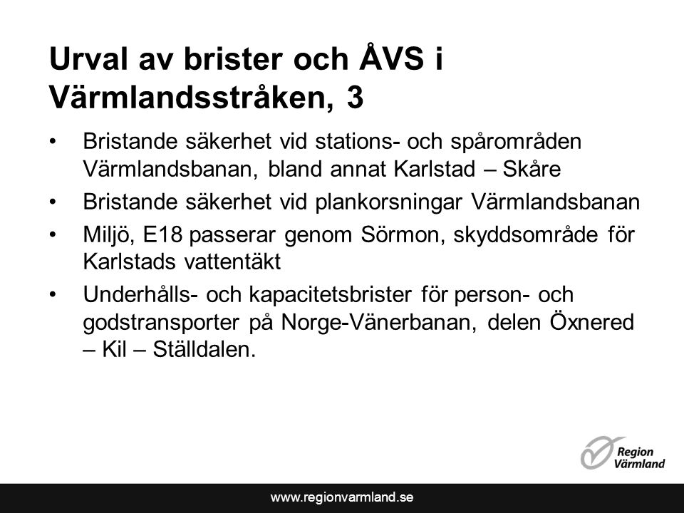 www.regionvarmland.se Urval av brister och ÅVS i Värmlandsstråken, 3 Bristande säkerhet vid stations- och spårområden Värmlandsbanan, bland annat Karlstad – Skåre Bristande säkerhet vid plankorsningar Värmlandsbanan Miljö, E18 passerar genom Sörmon, skyddsområde för Karlstads vattentäkt Underhålls- och kapacitetsbrister för person- och godstransporter på Norge-Vänerbanan, delen Öxnered – Kil – Ställdalen.