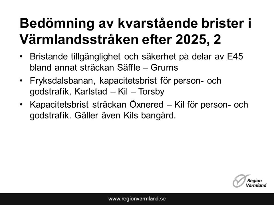 www.regionvarmland.se Bedömning av kvarstående brister i Värmlandsstråken efter 2025, 2 Bristande tillgänglighet och säkerhet på delar av E45 bland annat sträckan Säffle – Grums Fryksdalsbanan, kapacitetsbrist för person- och godstrafik, Karlstad – Kil – Torsby Kapacitetsbrist sträckan Öxnered – Kil för person- och godstrafik.
