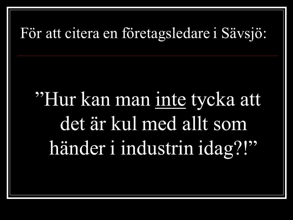 Hur kan man inte tycka att det är kul med allt som händer i industrin idag?! För att citera en företagsledare i Sävsjö: