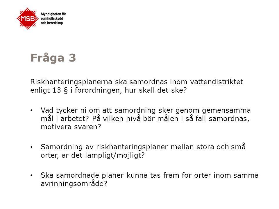 Fråga 3 Riskhanteringsplanerna ska samordnas inom vattendistriktet enligt 13 § i förordningen, hur skall det ske? Vad tycker ni om att samordning sker