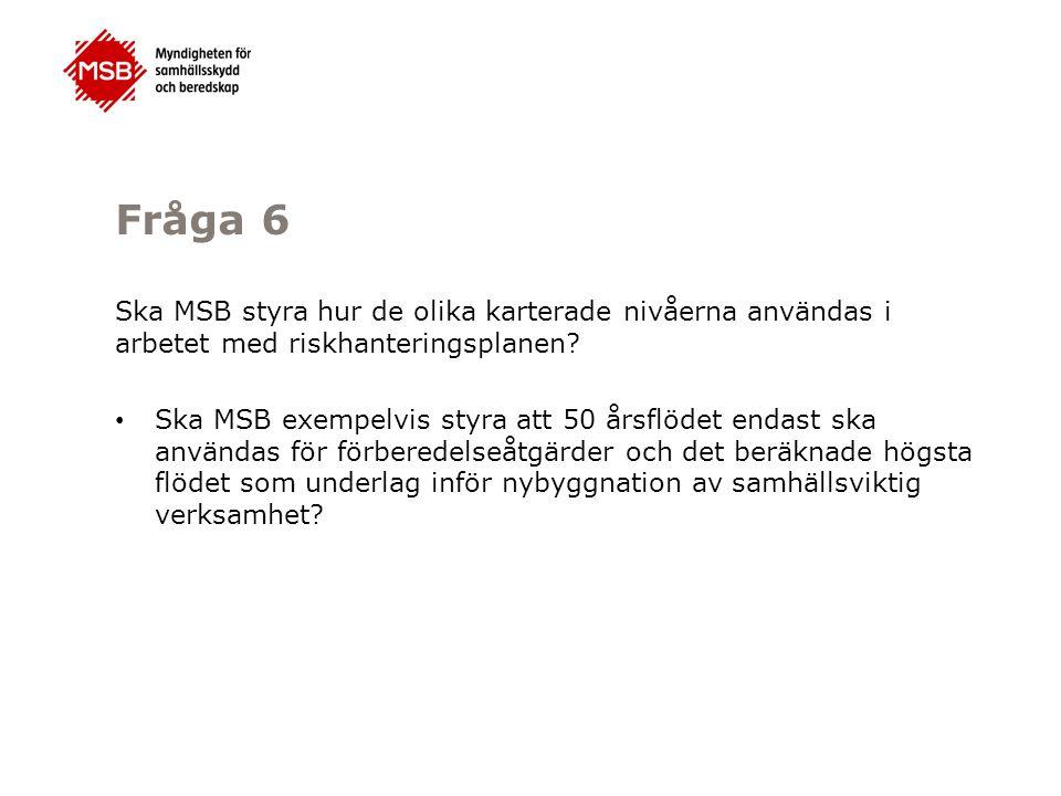 Fråga 6 Ska MSB styra hur de olika karterade nivåerna användas i arbetet med riskhanteringsplanen? Ska MSB exempelvis styra att 50 årsflödet endast sk
