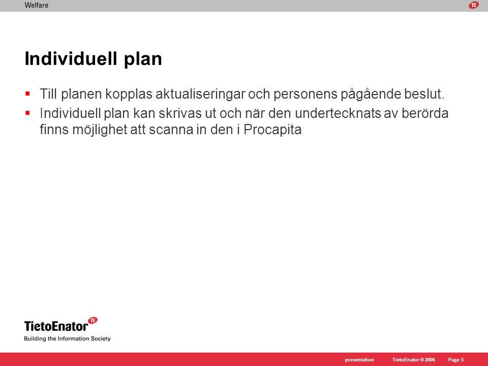 TietoEnator © 2006presentationPage 5 Individuell plan  Till planen kopplas aktualiseringar och personens pågående beslut.  Individuell plan kan skri