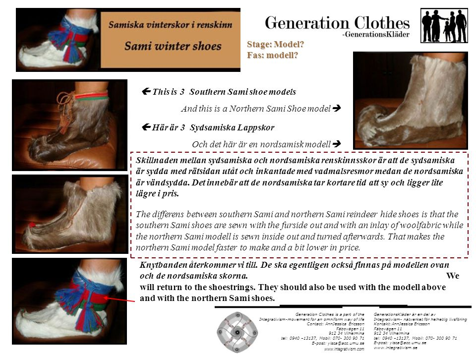 Generation Clothes is a part of the Integrativism-movement for an omniform way of life Contact: AnnJessica Ericsson Fäbovägen 11 912 34 Vilhelmina tel: 0940 –13137, Mobil: 070- 300 90 71 E-post: yisca@acc.umu.se www.integrativism.com During a visit at S-Å Risfjäll, a renown Sami craftsman, he told us of a simpler southern Sami shoemodel that is sewn inside out and turned over, like the northern Sami modells, but leaves out the hook on the toe.