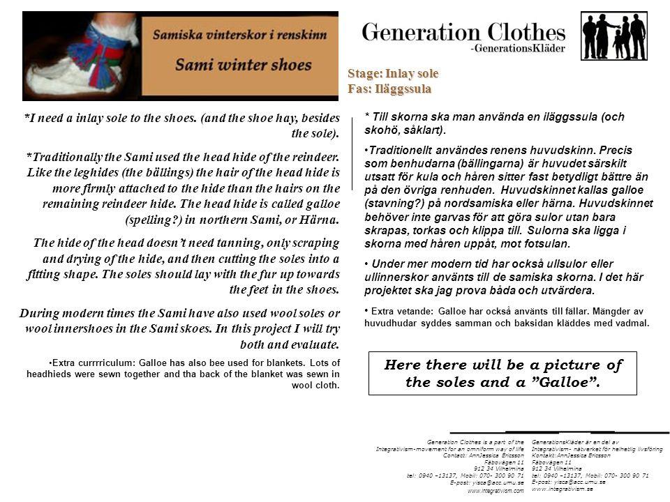 Generation Clothes is a part of the Integrativism-movement for an omniform way of life Contact: AnnJessica Ericsson Fäbovägen 11 912 34 Vilhelmina tel: 0940 –13137, Mobil: 070- 300 90 71 E-post: yisca@acc.umu.se www.integrativism.com *Read more about Sami shoemodels * Läs mer om samiska skomodeller GenerationsKläder är en del av Integrativism- nätverket för helhetlig livsföring Kontakt:AnnJessica Ericsson Fäbovägen 11 912 34 Vilhelmina tel: 0940 –13137, Mobil: 070- 300 90 71 E-post: yisca@acc.umu.se www.integrativism.se http://www.saami.info/kolten/skor_handskar.asp This page shows lots of nice photos of shoes and other cloth items Den här sidan visar många fina bilder av skor och andra klädesartiklar