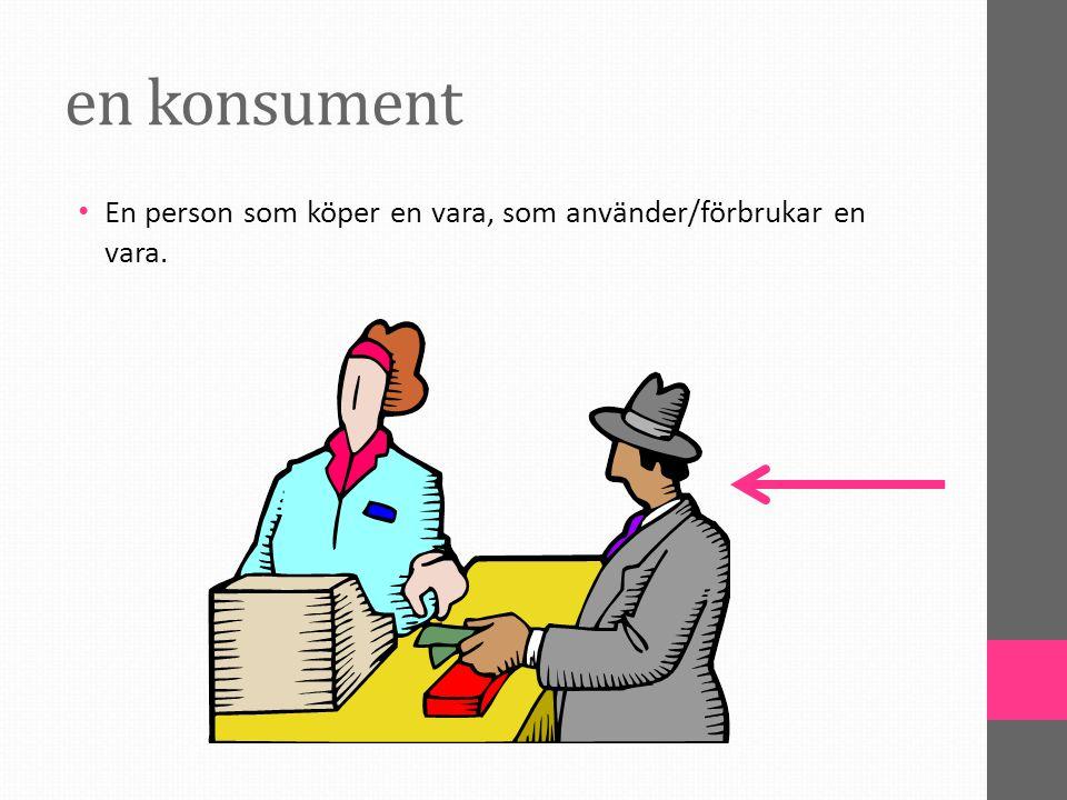 en konsument En person som köper en vara, som använder/förbrukar en vara.