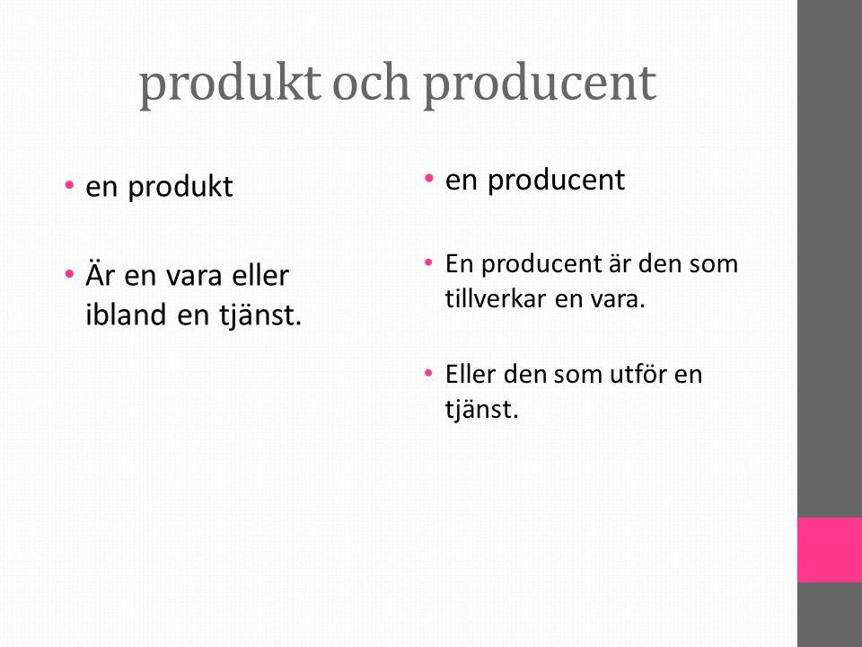 produkt och producent en producent En producent är den som tillverkar en vara. Eller den som utför en tjänst. en produkt Är en vara eller ibland en tj