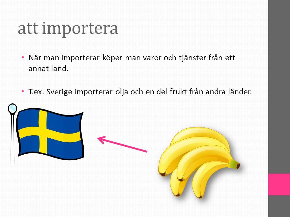 att importera När man importerar köper man varor och tjänster från ett annat land. T.ex. Sverige importerar olja och en del frukt från andra länder.