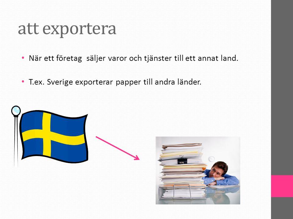att exportera När ett företag säljer varor och tjänster till ett annat land. T.ex. Sverige exporterar papper till andra länder.