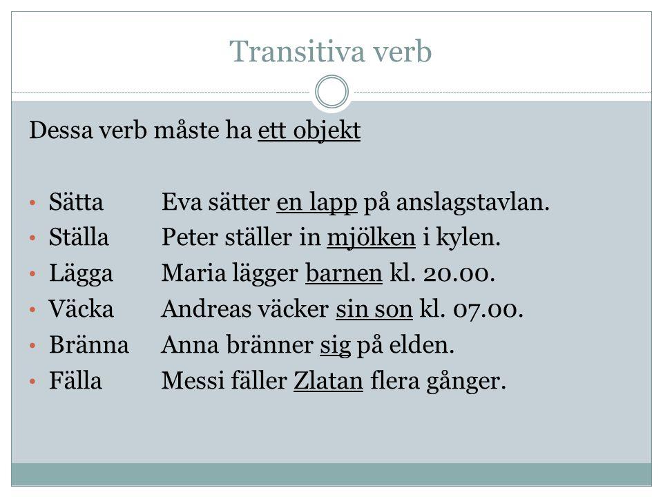Transitiva verb Dessa verb måste ha ett objekt SättaEva sätter en lapp på anslagstavlan. StällaPeter ställer in mjölken i kylen. LäggaMaria lägger bar