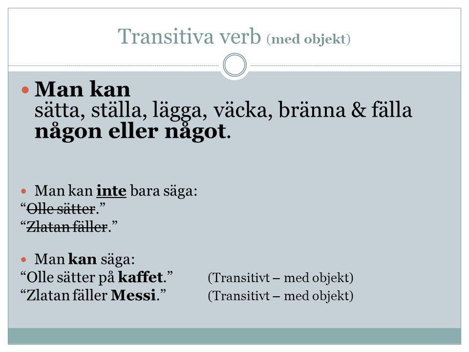 """Transitiva verb (med objekt) Man kan sätta, ställa, lägga, väcka, bränna & fälla någon eller något. Man kan inte bara säga: """"Olle sätter."""" """"Zlatan fäl"""