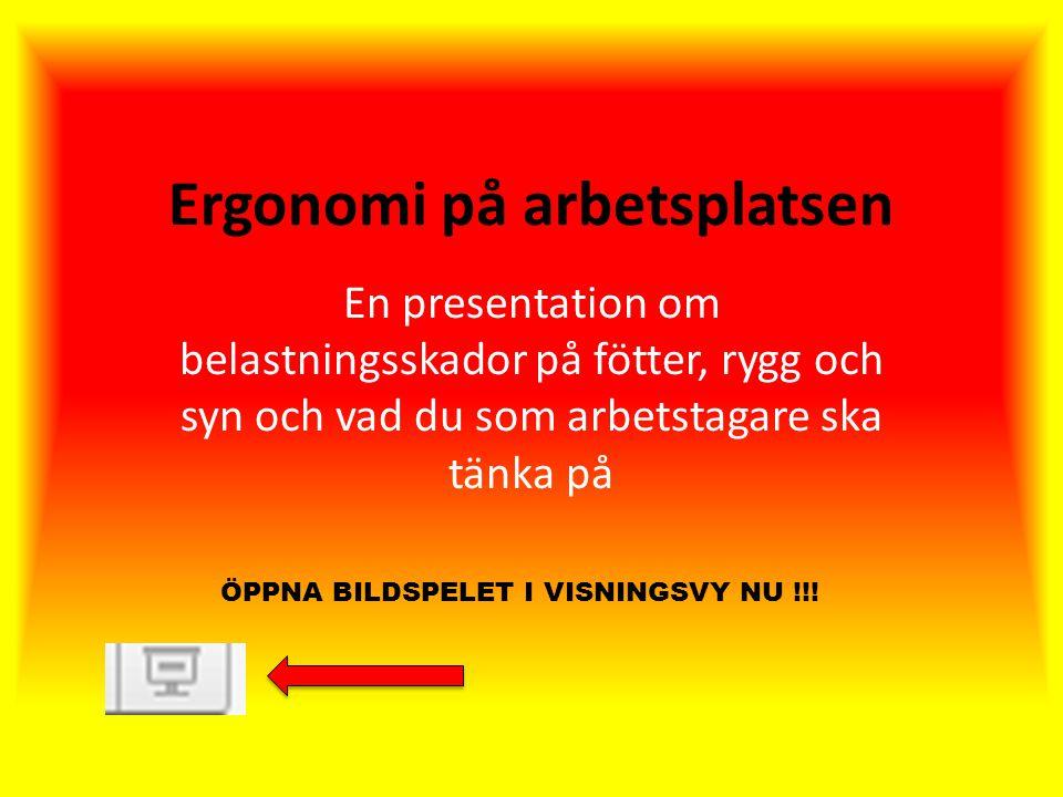 Ergonomi på arbetsplatsen En presentation om belastningsskador på fötter, rygg och syn och vad du som arbetstagare ska tänka på ÖPPNA BILDSPELET I VISNINGSVY NU !!!