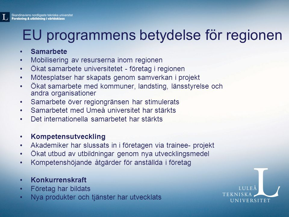 EU programmens betydelse för regionen Samarbete Mobilisering av resurserna inom regionen Ökat samarbete universitetet - företag i regionen Mötesplatser har skapats genom samverkan i projekt Ökat samarbete med kommuner, landsting, länsstyrelse och andra organisationer Samarbete över regiongränsen har stimulerats Samarbetet med Umeå universitet har stärkts Det internationella samarbetet har stärkts Kompetensutveckling Akademiker har slussats in i företagen via trainee- projekt Ökat utbud av utbildningar genom nya utvecklingsmedel Kompetenshöjande åtgärder för anställda i företag Konkurrenskraft Företag har bildats Nya produkter och tjänster har utvecklats