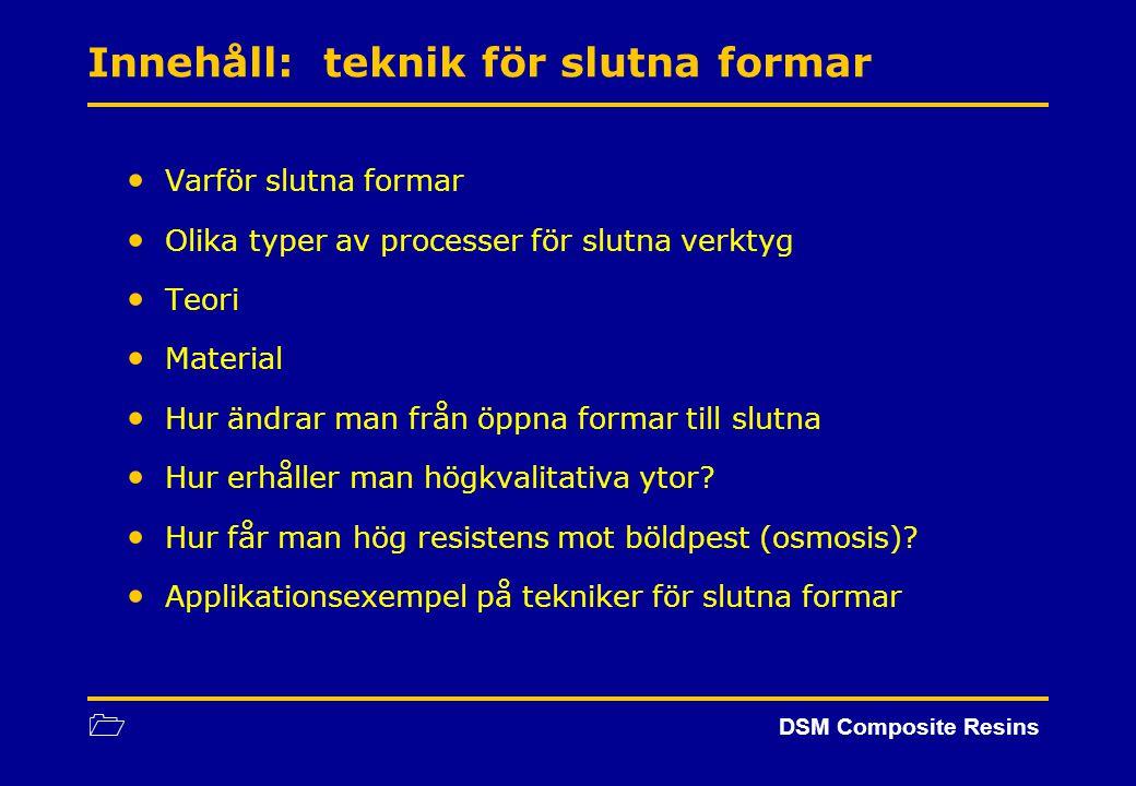 1 DSM Composite Resins Innehåll: teknik för slutna formar Varför slutna formar Olika typer av processer för slutna verktyg Teori Material Hur ändrar m