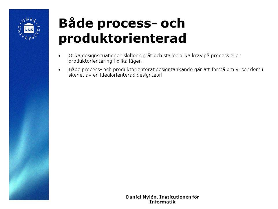 Daniel Nylén, Institutionen för Informatik Både process- och produktorienterad Olika designsituationer skiljer sig åt och ställer olika krav på process eller produktorientering i olika lägen Både process- och produktorienterat designtänkande går att förstå om vi ser dem i skenet av en idealorienterad designteori